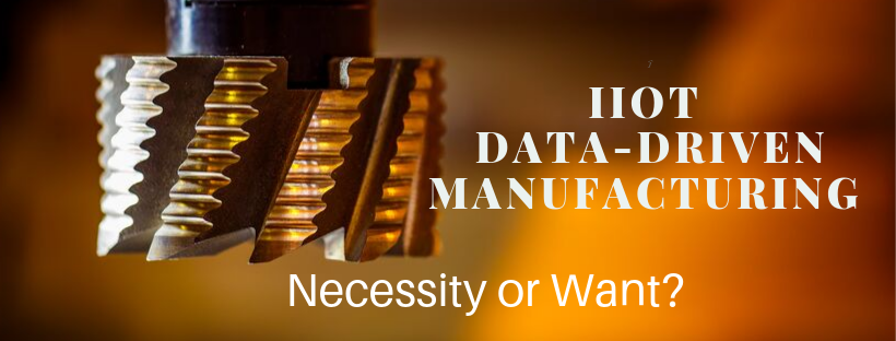 IIoT Data Driven Manufacturing - Necessity or Want?